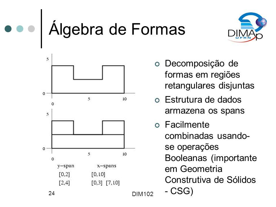 DIM102 24 Álgebra de Formas Decomposição de formas em regiões retangulares disjuntas Estrutura de dados armazena os spans Facilmente combinadas usando- se operações Booleanas (importante em Geometria Construtiva de Sólidos - CSG)