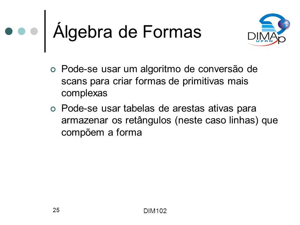 DIM102 25 Álgebra de Formas Pode-se usar um algoritmo de conversão de scans para criar formas de primitivas mais complexas Pode-se usar tabelas de arestas ativas para armazenar os retângulos (neste caso linhas) que compõem a forma