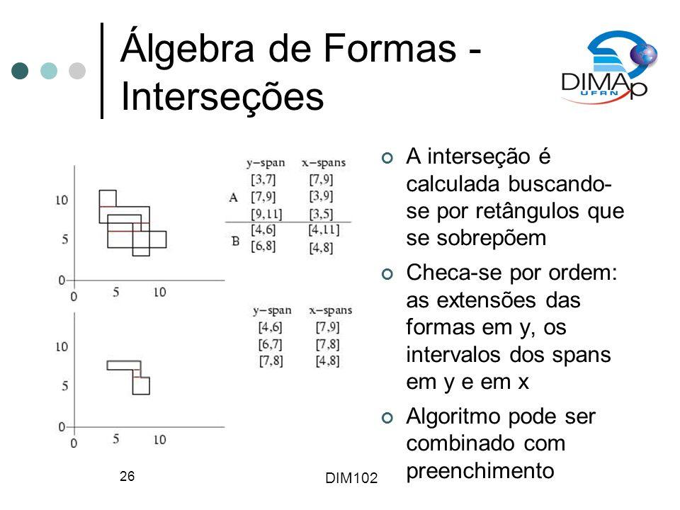 DIM102 26 Álgebra de Formas - Interseções A interseção é calculada buscando- se por retângulos que se sobrepõem Checa-se por ordem: as extensões das formas em y, os intervalos dos spans em y e em x Algoritmo pode ser combinado com preenchimento