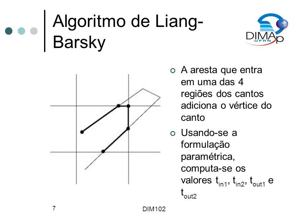 DIM102 7 Algoritmo de Liang- Barsky A aresta que entra em uma das 4 regiões dos cantos adiciona o vértice do canto Usando-se a formulação paramétrica, computa-se os valores t in1, t in2, t out1 e t out2