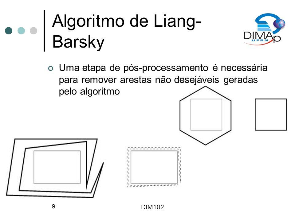 DIM102 9 Algoritmo de Liang- Barsky Uma etapa de pós-processamento é necessária para remover arestas não desejáveis geradas pelo algoritmo