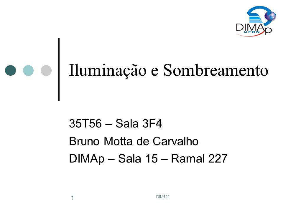 DIM102 1 Iluminação e Sombreamento 35T56 – Sala 3F4 Bruno Motta de Carvalho DIMAp – Sala 15 – Ramal 227