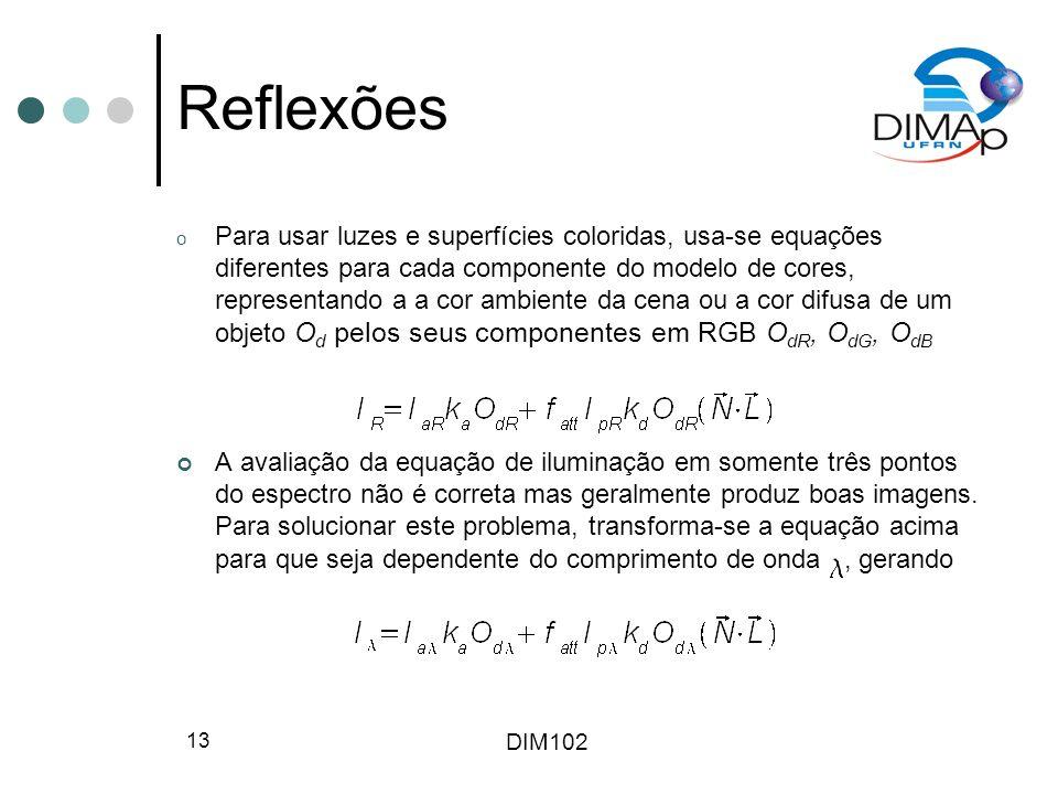 DIM102 13 Reflexões o Para usar luzes e superfícies coloridas, usa-se equações diferentes para cada componente do modelo de cores, representando a a cor ambiente da cena ou a cor difusa de um objeto O d pelos seus componentes em RGB O dR, O dG, O dB A avaliação da equação de iluminação em somente três pontos do espectro não é correta mas geralmente produz boas imagens.
