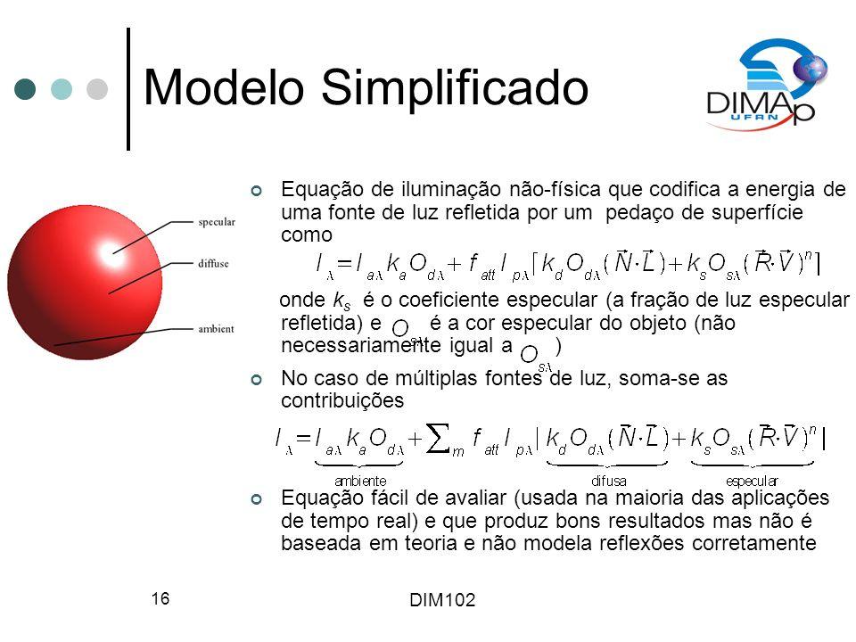 DIM102 16 Modelo Simplificado Equação de iluminação não-física que codifica a energia de uma fonte de luz refletida por um pedaço de superfície como onde k s é o coeficiente especular (a fração de luz especular refletida) e é a cor especular do objeto (não necessariamente igual a ) No caso de múltiplas fontes de luz, soma-se as contribuições Equação fácil de avaliar (usada na maioria das aplicações de tempo real) e que produz bons resultados mas não é baseada em teoria e não modela reflexões corretamente