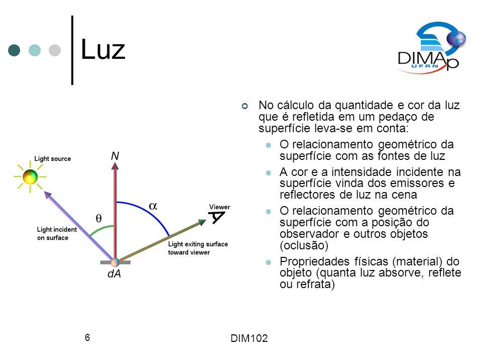 DIM102 6 Luz No cálculo da quantidade e cor da luz que é refletida em um pedaço de superfície leva-se em conta: O relacionamento geométrico da superfície com as fontes de luz A cor e a intensidade incidente na superfície vinda dos emissores e reflectores de luz na cena O relacionamento geométrico da superfície com a posição do observador e outros objetos (oclusão) Propriedades físicas (material) do objeto (quanta luz absorve, reflete ou refrata)