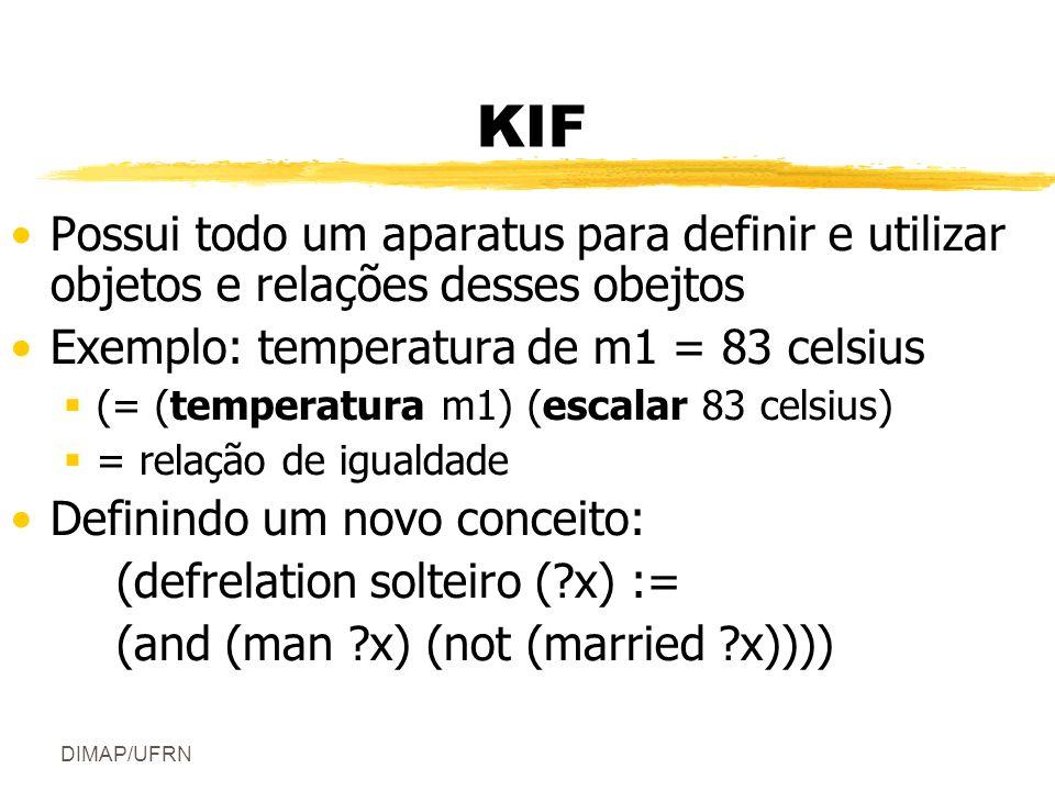 DIMAP/UFRN KIF Possui todo um aparatus para definir e utilizar objetos e relações desses obejtos Exemplo: temperatura de m1 = 83 celsius (= (temperatura m1) (escalar 83 celsius) = relação de igualdade Definindo um novo conceito: (defrelation solteiro (?x) := (and (man ?x) (not (married ?x))))