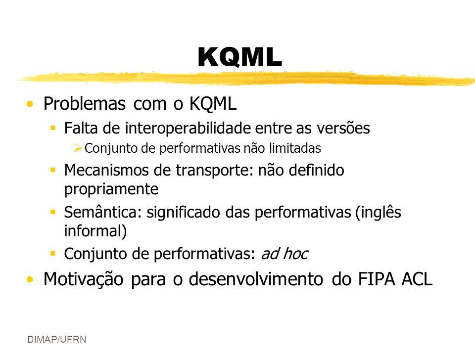 DIMAP/UFRN KQML Problemas com o KQML Falta de interoperabilidade entre as versões Conjunto de performativas não limitadas Mecanismos de transporte: não definido propriamente Semântica: significado das performativas (inglês informal) Conjunto de performativas: ad hoc Motivação para o desenvolvimento do FIPA ACL
