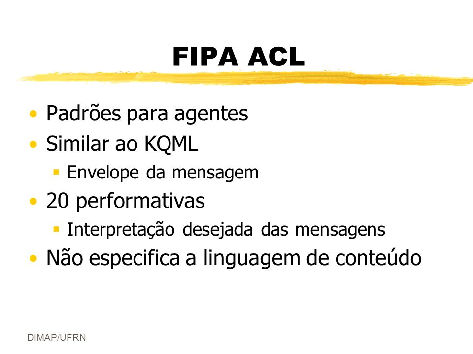 DIMAP/UFRN FIPA ACL Exemplo (inform : sender agent1 :receiver agent2 : content (price good2 150) : language s1 : ontology hpl-auction ) Mesma estrutura do KQML Atributos semelhantes Principal diferença: coleção de formalismos fornecidos