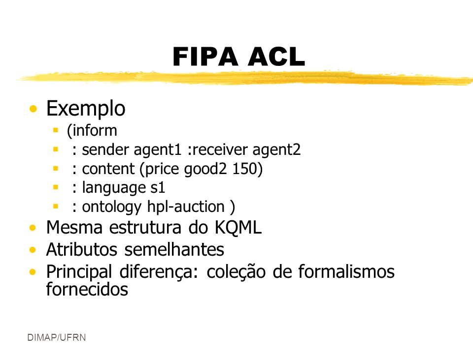 DIMAP/UFRN FIPA ACL Exemplo (inform : sender agent1 :receiver agent2 : content (price good2 150) : language s1 : ontology hpl-auction ) Mesma estrutur