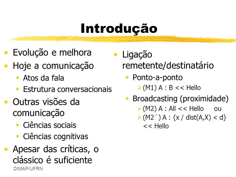 DIMAP/UFRN Introdução Evolução e melhora Hoje a comunicação Atos da fala Estrutura conversacionais Outras visões da comunicação Ciências sociais Ciências cognitivas Apesar das críticas, o clássico é suficiente Ligação remetente/destinatário Ponto-a-ponto (M1) A : B << Hello Broadcasting (proximidade) (M2) A : All << Hello ou (M2´) A : {x / dist(A,X) < d} << Hello