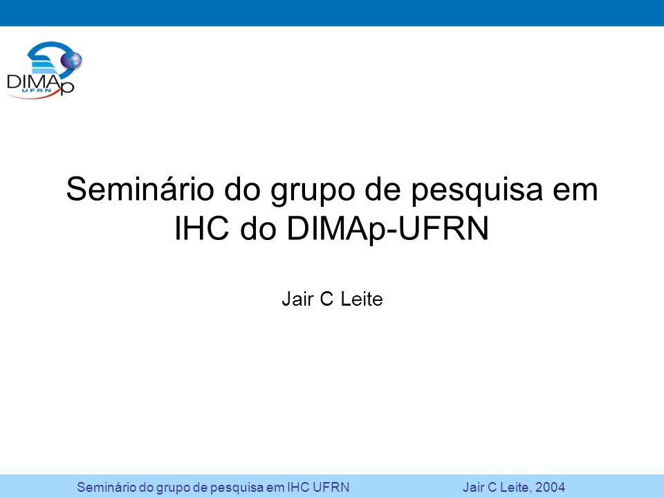 Seminário do grupo de pesquisa em IHC UFRN Jair C Leite, 2004 Design iterativo baseado em prototipação Análise Domínio Usuário Tarefa Design Conceitual Especificação Prototipação Avaliação Observação Testes Questionário