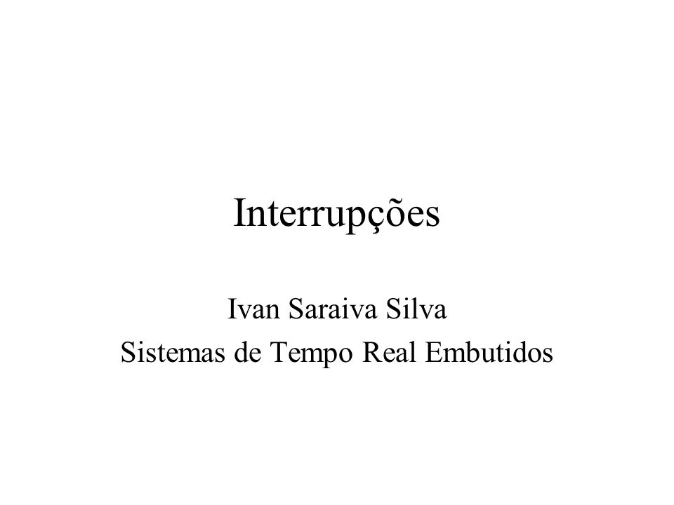 Interrupções Ivan Saraiva Silva Sistemas de Tempo Real Embutidos