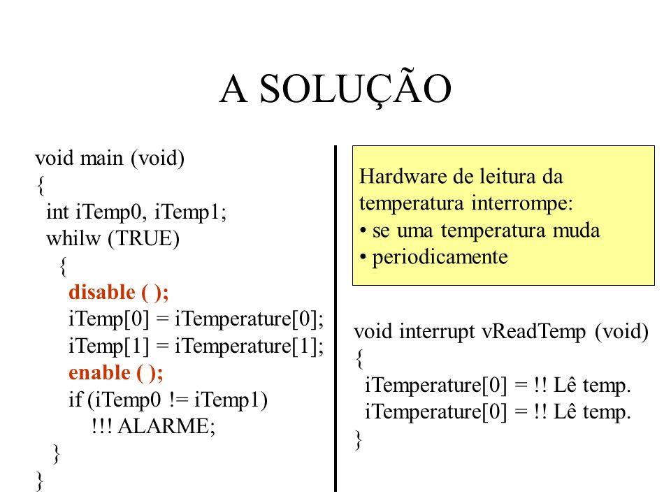 A SOLUÇÃO void main (void) { int iTemp0, iTemp1; whilw (TRUE) { disable ( ); iTemp[0] = iTemperature[0]; iTemp[1] = iTemperature[1]; enable ( ); if (i