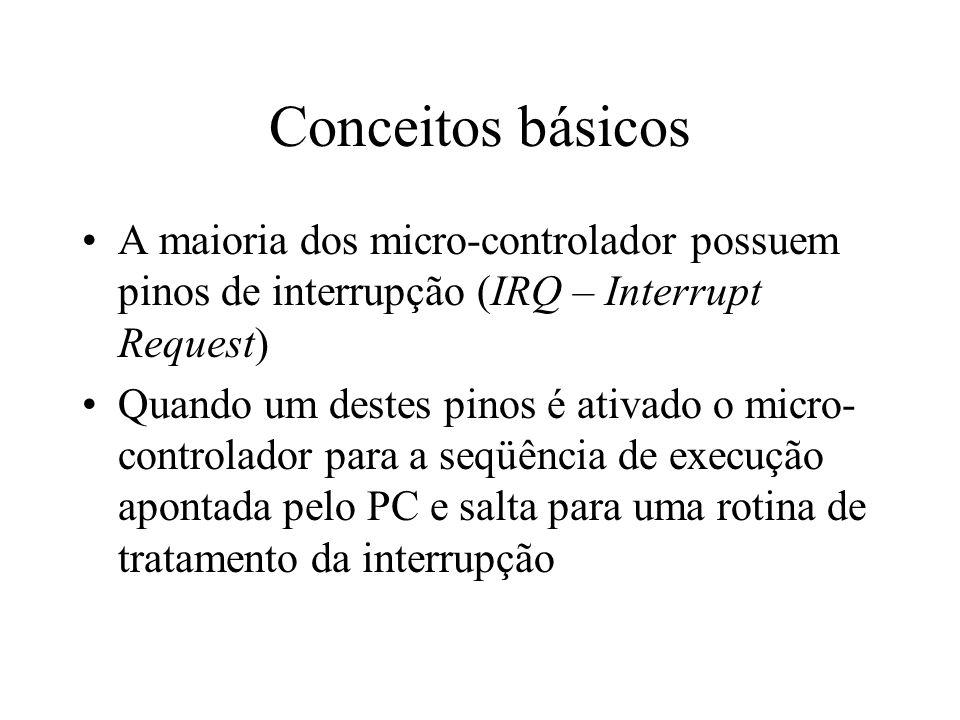 Conceitos básicos A maioria dos micro-controlador possuem pinos de interrupção (IRQ – Interrupt Request) Quando um destes pinos é ativado o micro- con