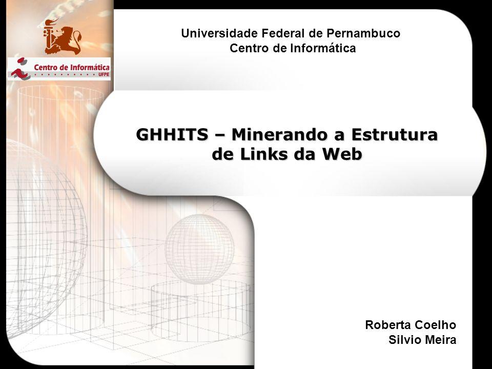 GHHITS – Minerando a Estrutura de Links da Web Universidade Federal de Pernambuco Centro de Informática Roberta Coelho Silvio Meira