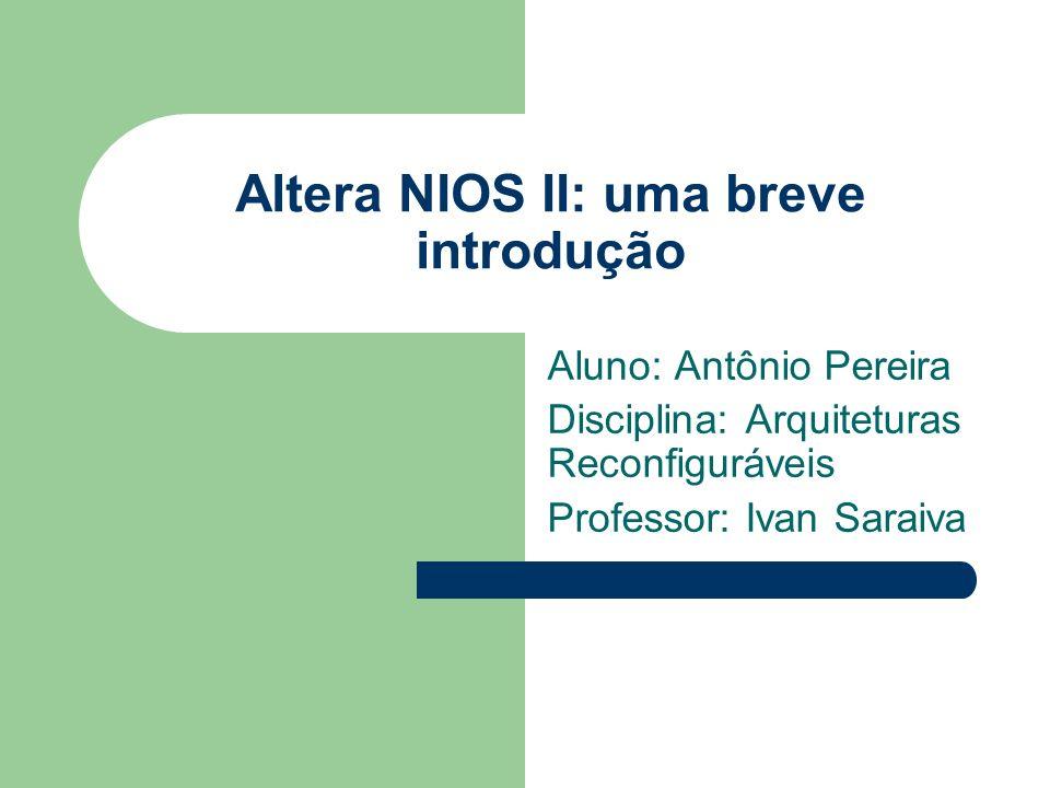 Altera NIOS II: uma breve introdução Aluno: Antônio Pereira Disciplina: Arquiteturas Reconfiguráveis Professor: Ivan Saraiva