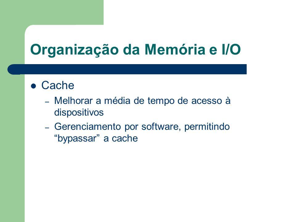 Organização da Memória e I/O Cache – Melhorar a média de tempo de acesso à dispositivos – Gerenciamento por software, permitindo bypassar a cache