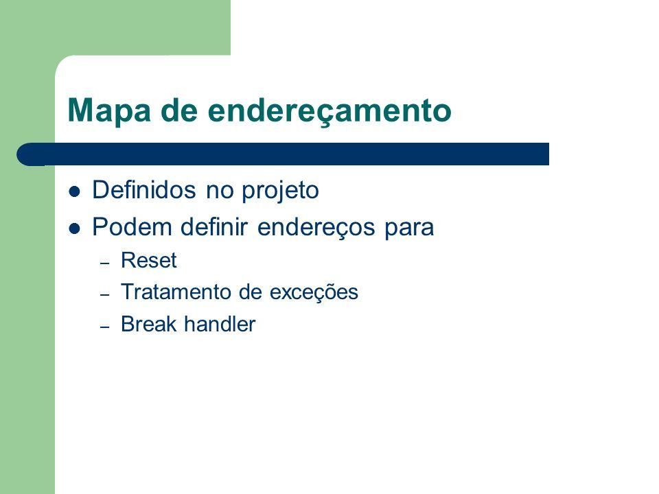 Mapa de endereçamento Definidos no projeto Podem definir endereços para – Reset – Tratamento de exceções – Break handler