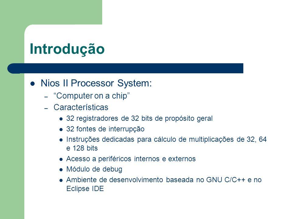 Introdução Nios II Processor System: – Computer on a chip – Características 32 registradores de 32 bits de propósito geral 32 fontes de interrupção In