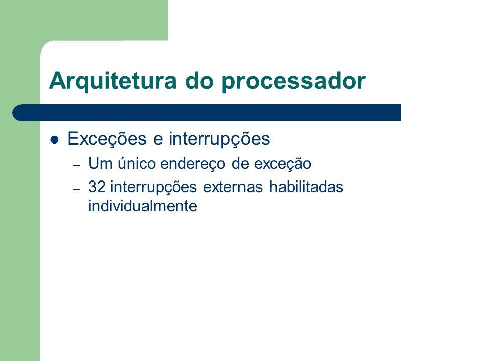 Arquitetura do processador Exceções e interrupções – Um único endereço de exceção – 32 interrupções externas habilitadas individualmente