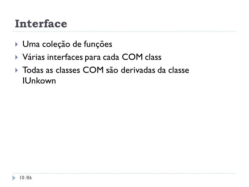 Interface Uma coleção de funções Várias interfaces para cada COM class Todas as classes COM são derivadas da classe IUnkown 10 10 /86