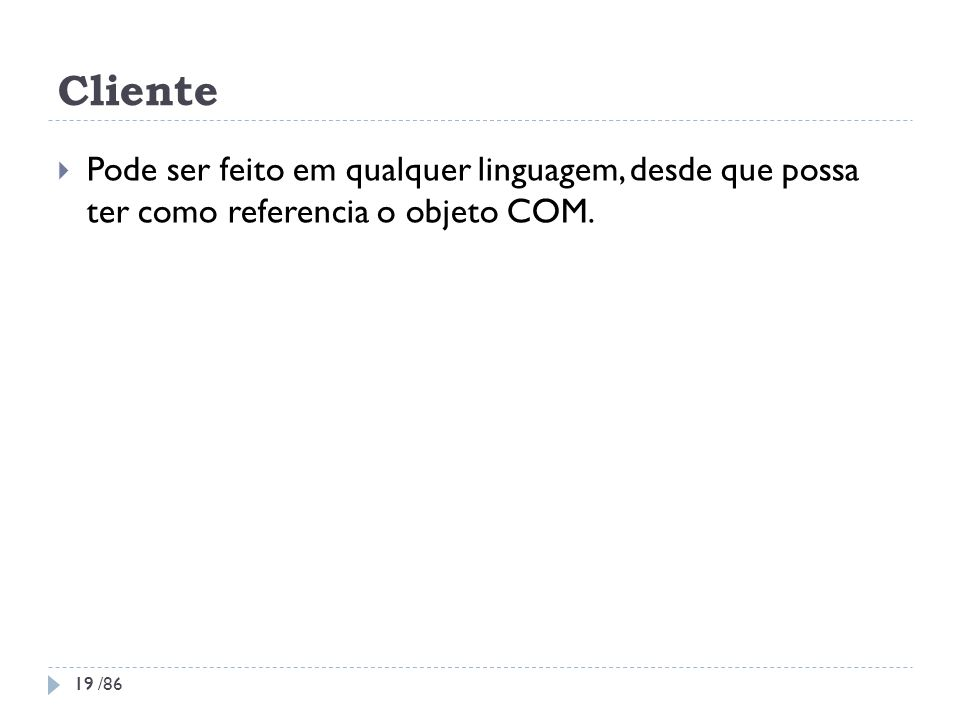 Cliente Pode ser feito em qualquer linguagem, desde que possa ter como referencia o objeto COM. 19 19 /86