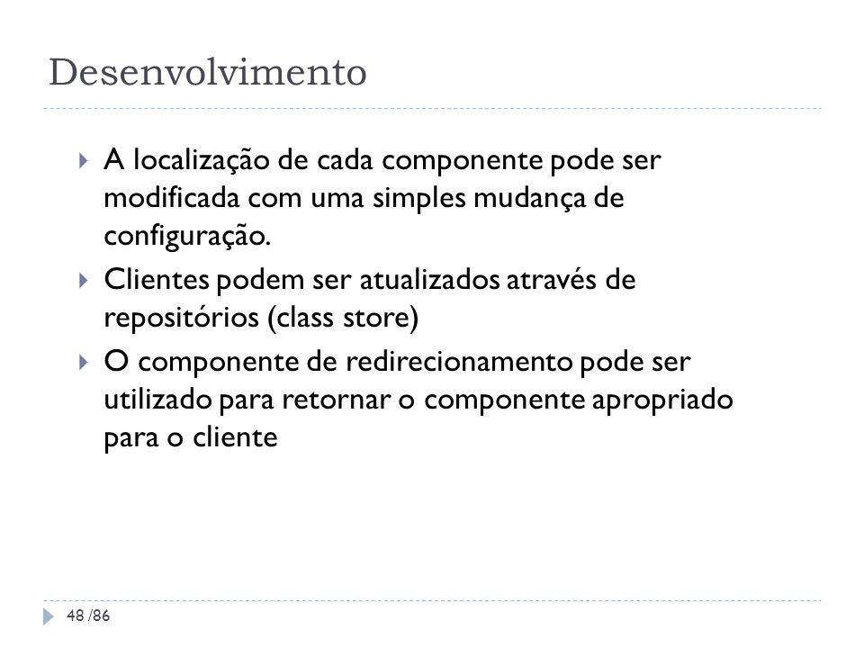 Desenvolvimento A localização de cada componente pode ser modificada com uma simples mudança de configuração. Clientes podem ser atualizados através d