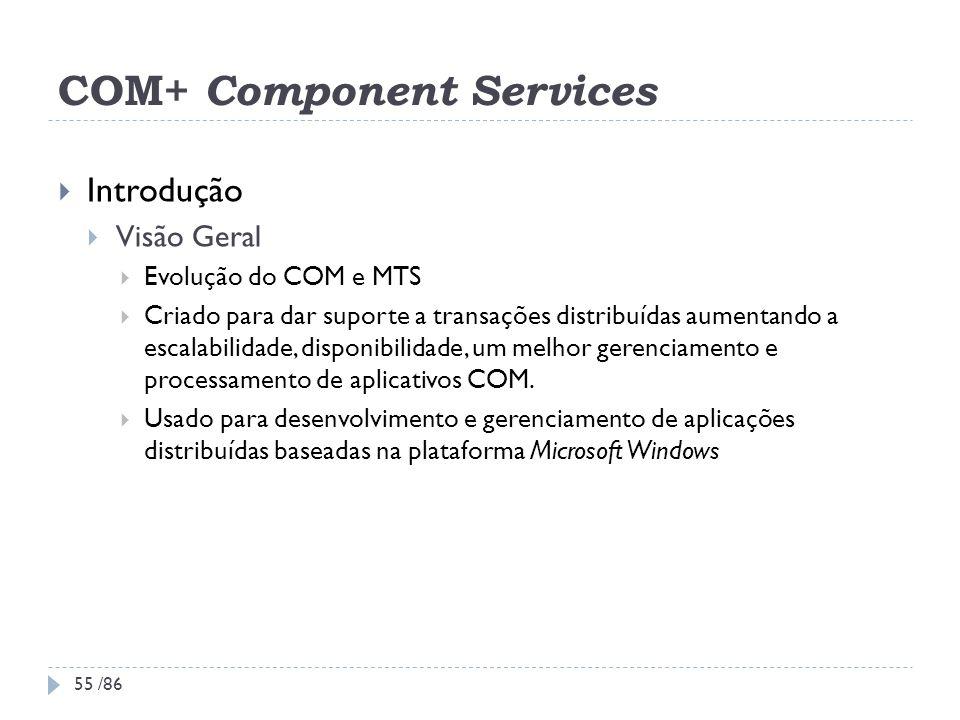 COM+ Component Services Introdução Visão Geral Evolução do COM e MTS Criado para dar suporte a transações distribuídas aumentando a escalabilidade, di