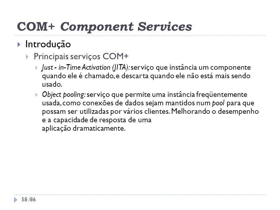 COM+ Component Services Introdução Principais serviços COM+ Just - in-Time Activation (JITA): serviço que instância um componente quando ele é chamado