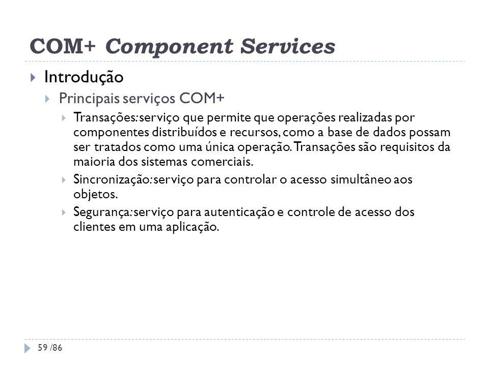 COM+ Component Services Introdução Principais serviços COM+ Transações: serviço que permite que operações realizadas por componentes distribuídos e re
