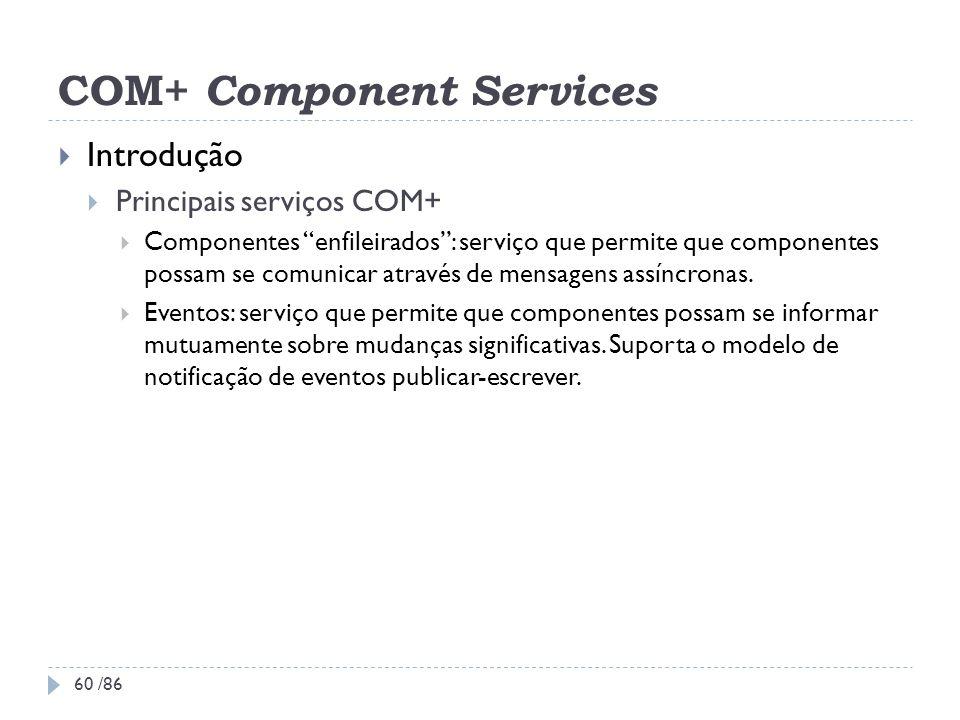 COM+ Component Services Introdução Principais serviços COM+ Componentes enfileirados: serviço que permite que componentes possam se comunicar através