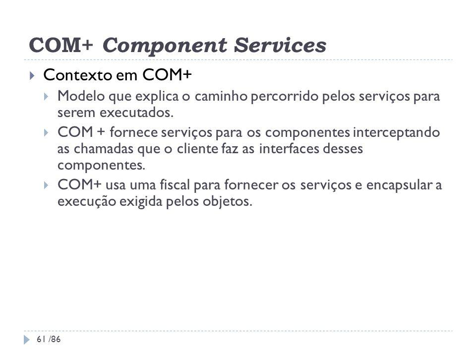 COM+ Component Services Contexto em COM+ Modelo que explica o caminho percorrido pelos serviços para serem executados. COM + fornece serviços para os