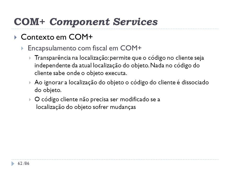 COM+ Component Services Contexto em COM+ Encapsulamento com fiscal em COM+ Transparência na localização: permite que o código no cliente seja independ
