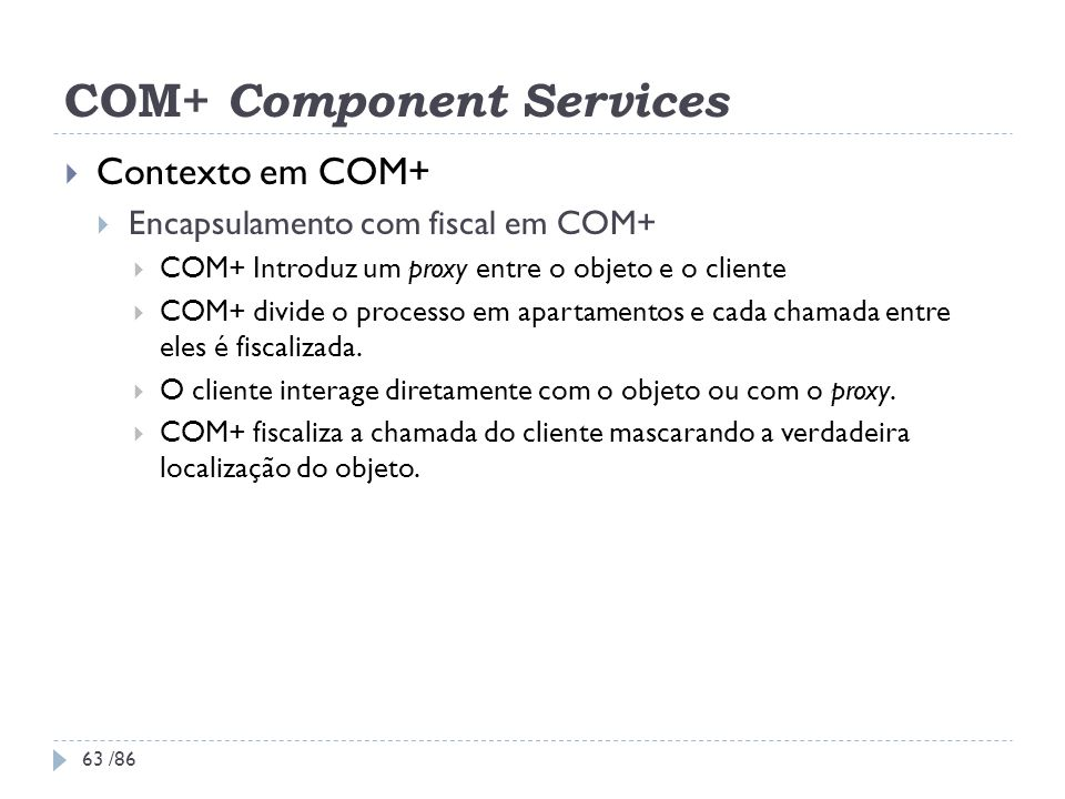 COM+ Component Services Contexto em COM+ Encapsulamento com fiscal em COM+ COM+ Introduz um proxy entre o objeto e o cliente COM+ divide o processo em