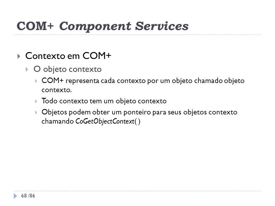 COM+ Component Services Contexto em COM+ O objeto contexto COM+ representa cada contexto por um objeto chamado objeto contexto. Todo contexto tem um o