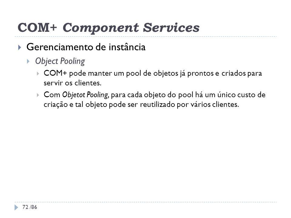 COM+ Component Services Gerenciamento de instância Object Pooling COM+ pode manter um pool de objetos já prontos e criados para servir os clientes. Co