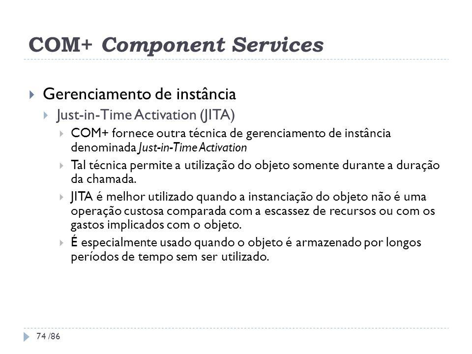 COM+ Component Services Gerenciamento de instância Just-in-Time Activation (JITA) COM+ fornece outra técnica de gerenciamento de instância denominada