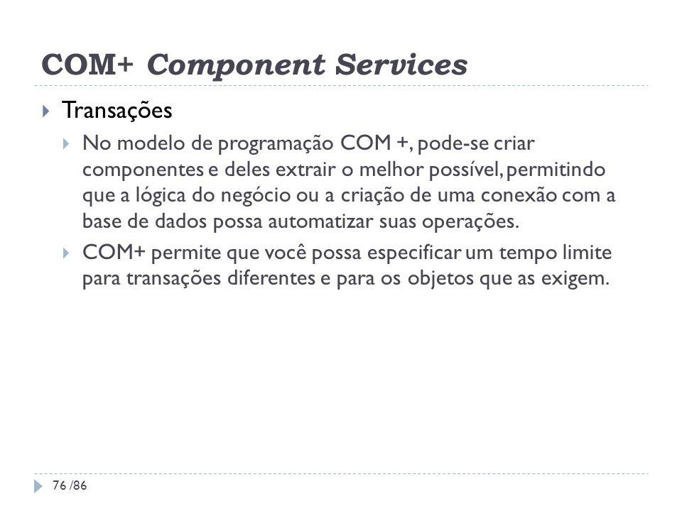COM+ Component Services Transações No modelo de programação COM +, pode-se criar componentes e deles extrair o melhor possível, permitindo que a lógic