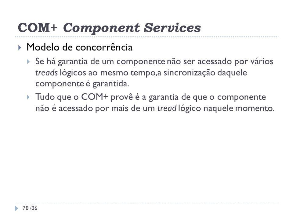 COM+ Component Services Modelo de concorrência Se há garantia de um componente não ser acessado por vários treads lógicos ao mesmo tempo,a sincronizaç