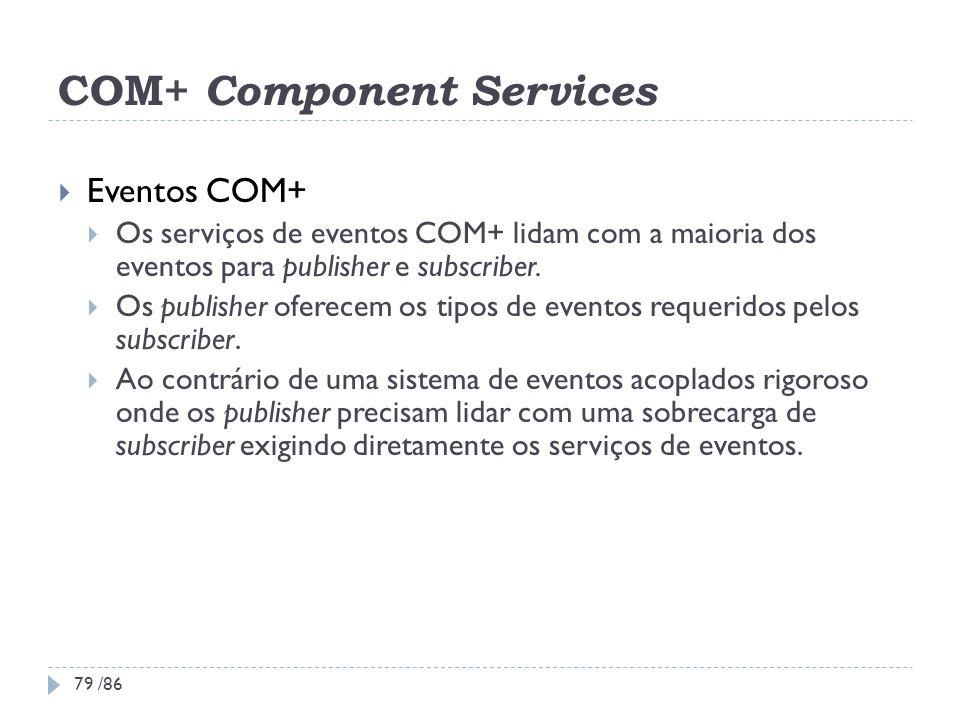 COM+ Component Services Eventos COM+ Os serviços de eventos COM+ lidam com a maioria dos eventos para publisher e subscriber. Os publisher oferecem os