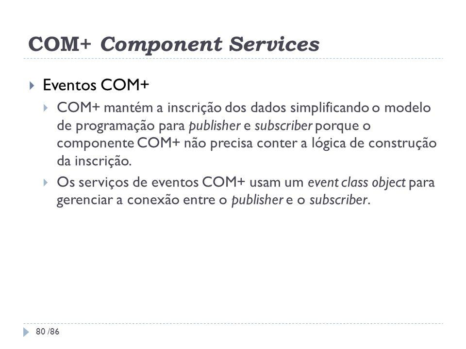 COM+ Component Services Eventos COM+ COM+ mantém a inscrição dos dados simplificando o modelo de programação para publisher e subscriber porque o comp