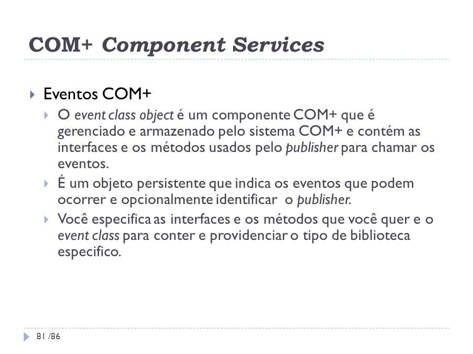 COM+ Component Services Eventos COM+ O event class object é um componente COM+ que é gerenciado e armazenado pelo sistema COM+ e contém as interfaces