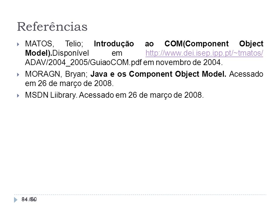 Referências 84 /50 MATOS, Telio; Introdução ao COM(Component Object Model).Disponível em http://www.dei.isep.ipp.pt/~tmatos/ ADAV/2004_2005/GuiaoCOM.p