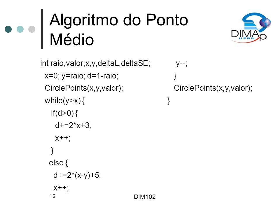 DIM102 12 Algoritmo do Ponto Médio int raio,valor,x,y,deltaL,deltaSE; x=0; y=raio; d=1-raio; CirclePoints(x,y,valor); while(y>x) { if(d>0) { d+=2*x+3; x++; } else { d+=2*(x-y)+5; x++; y--; } CirclePoints(x,y,valor); }