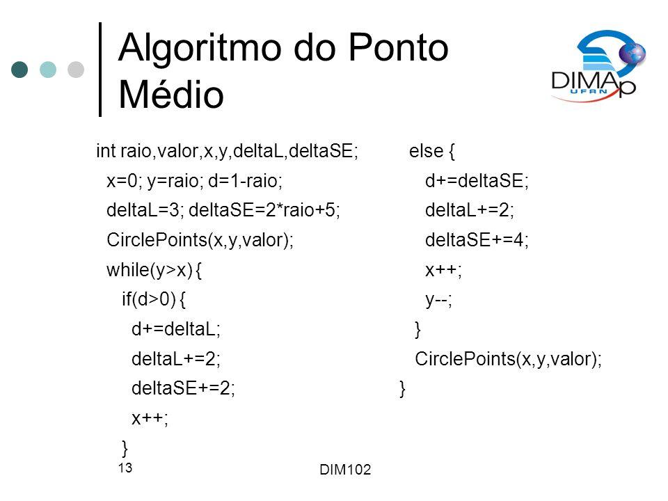 DIM102 13 Algoritmo do Ponto Médio int raio,valor,x,y,deltaL,deltaSE; x=0; y=raio; d=1-raio; deltaL=3; deltaSE=2*raio+5; CirclePoints(x,y,valor); while(y>x) { if(d>0) { d+=deltaL; deltaL+=2; deltaSE+=2; x++; } else { d+=deltaSE; deltaL+=2; deltaSE+=4; x++; y--; } CirclePoints(x,y,valor); }