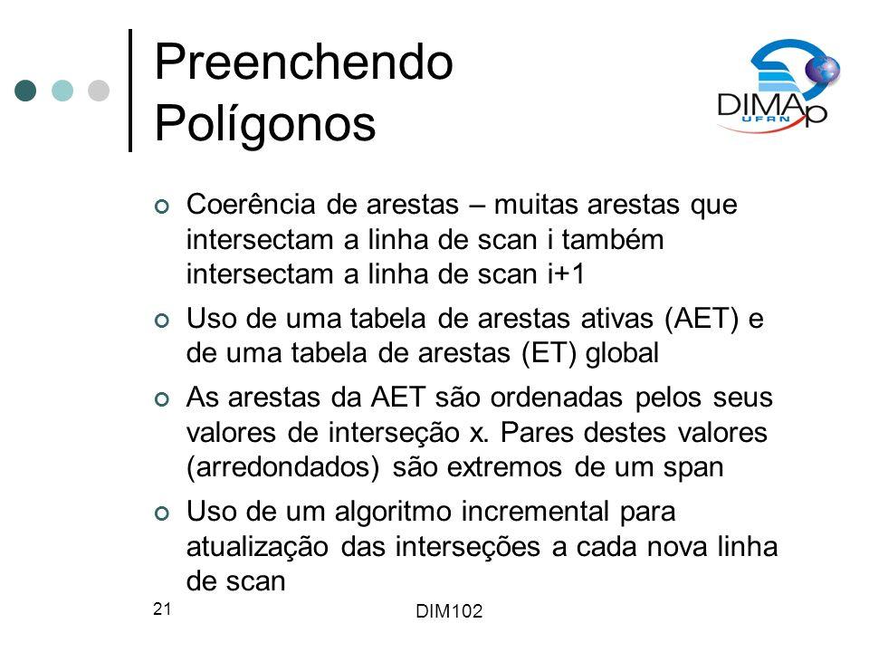 DIM102 21 Preenchendo Polígonos Coerência de arestas – muitas arestas que intersectam a linha de scan i também intersectam a linha de scan i+1 Uso de uma tabela de arestas ativas (AET) e de uma tabela de arestas (ET) global As arestas da AET são ordenadas pelos seus valores de interseção x.