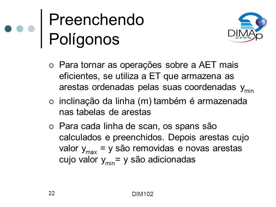 DIM102 22 Preenchendo Polígonos Para tornar as operações sobre a AET mais eficientes, se utiliza a ET que armazena as arestas ordenadas pelas suas coordenadas y min inclinação da linha (m) também é armazenada nas tabelas de arestas Para cada linha de scan, os spans são calculados e preenchidos.