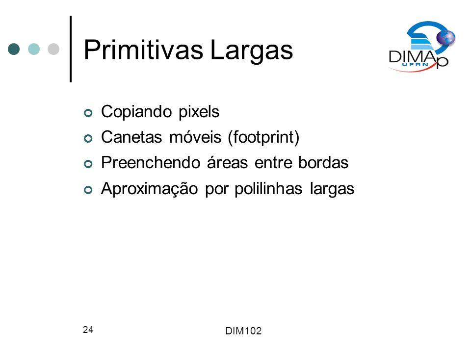 DIM102 24 Primitivas Largas Copiando pixels Canetas móveis (footprint) Preenchendo áreas entre bordas Aproximação por polilinhas largas