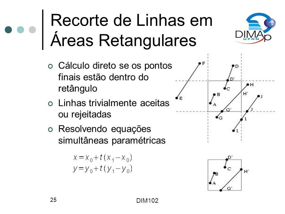 DIM102 25 Recorte de Linhas em Áreas Retangulares Cálculo direto se os pontos finais estão dentro do retângulo Linhas trivialmente aceitas ou rejeitadas Resolvendo equações simultâneas paramétricas