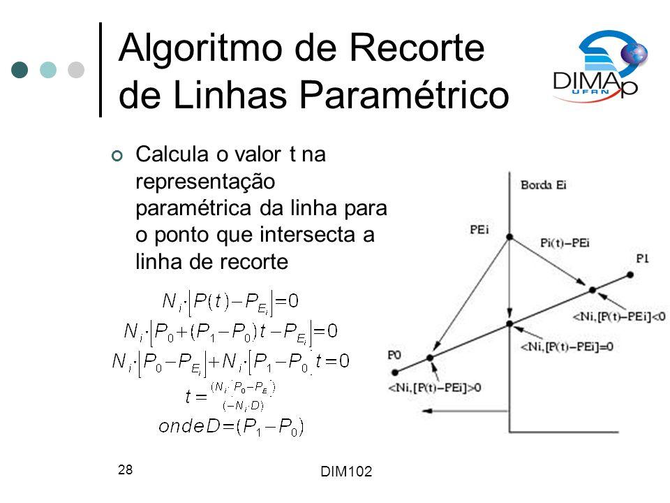 DIM102 28 Algoritmo de Recorte de Linhas Paramétrico Calcula o valor t na representação paramétrica da linha para o ponto que intersecta a linha de recorte